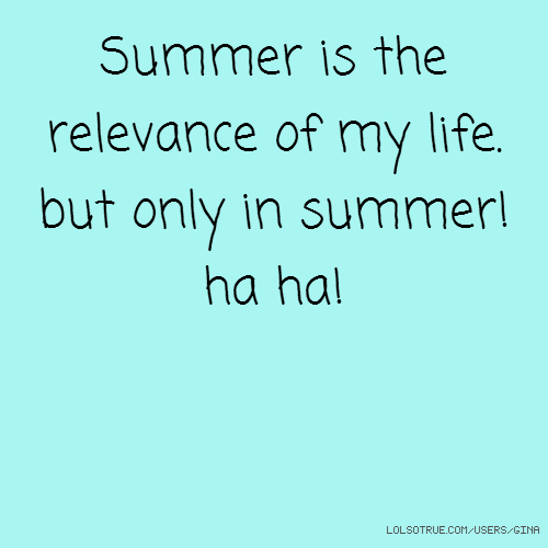 Summer is the relevance of my life. but only in summer! ha ha!