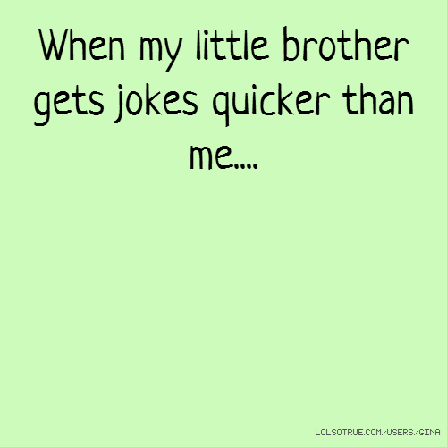 When my little brother gets jokes quicker than me....
