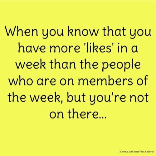 When you know that you have more 'likes' in a week than the people who are on members of the week, but you're not on there...