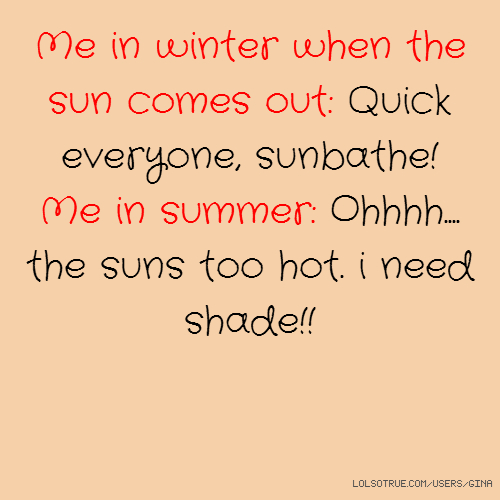 Me in winter when the sun comes out: Quick everyone, sunbathe! Me in summer: Ohhhh.... the suns too hot. i need shade!!