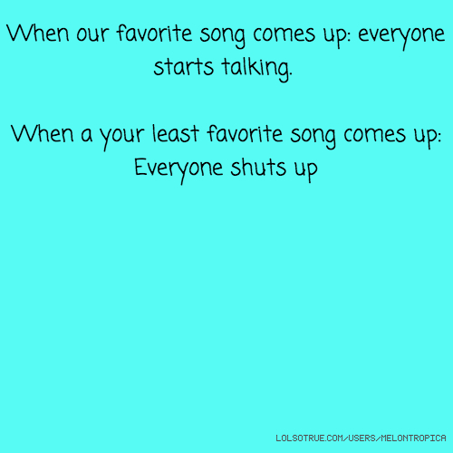 When our favorite song comes up: everyone starts talking. When a your least favorite song comes up: Everyone shuts up
