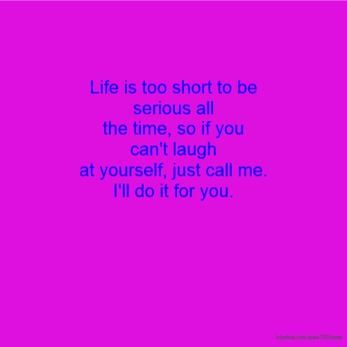 Life is too short to be serious all the time, so if you can't laugh at yourself, just call me. I'll do it for you.