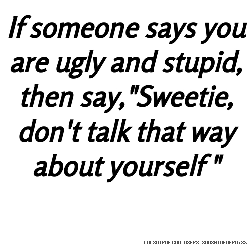 "If someone says you are ugly and stupid, then say,""Sweetie, don't talk that way about yourself """