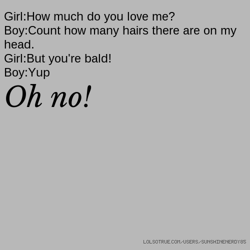 Girl:How much do you love me? Boy:Count how many hairs there are on my head. Girl:But you're bald! Boy:Yup Oh no!