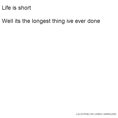 Life is short Well its the longest thing ive ever done