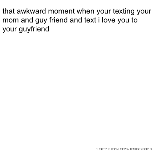 that awkward moment when your texting your mom and guy friend and text i love you to your guyfriend