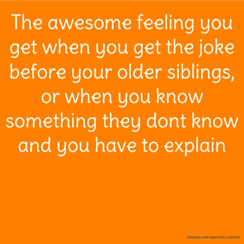 The awesome feeling you get when you get the joke before your older siblings, or when you know something they dont know and you have to explain