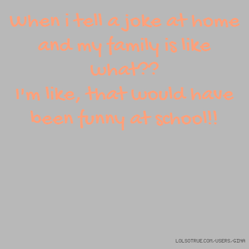 When i tell a joke at home and my family is like what?? I'm like, that would have been funny at school!!
