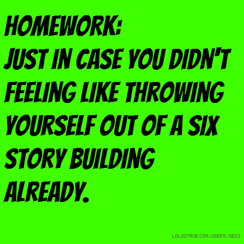 HOMEWORK: Just in case you didn't feeling like throwing yourself out of a six story building already.