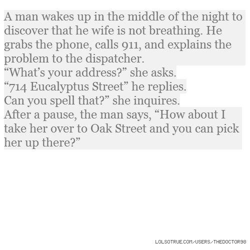 "A man wakes up in the middle of the night to discover that he wife is not breathing. He grabs the phone, calls 911, and explains the problem to the dispatcher. ""What's your address?"" she asks. ""714 Eucalyptus Street"" he replies. Can you spell that?"" she inquires. After a pause, the man says, ""How about I take her over to Oak Street and you can pick her up there?"""