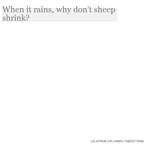 When it rains, why don't sheep shrink?
