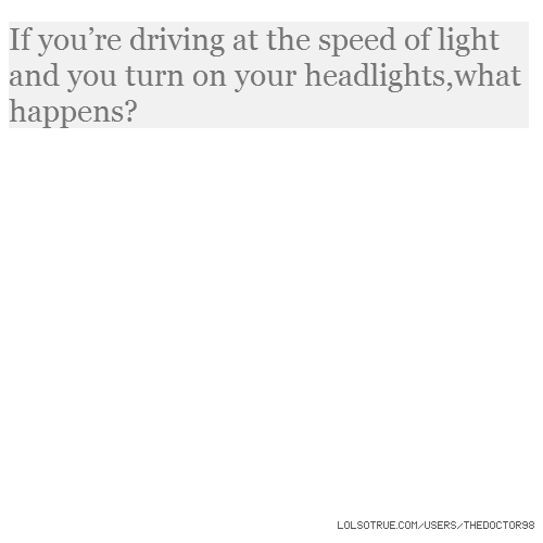 If you're driving at the speed of light and you turn on your headlights,what happens?