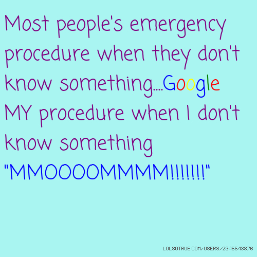 "Most people's emergency procedure when they don't know something....Google MY procedure when I don't know something ""MMOOOOMMMM!!!!!!!"""