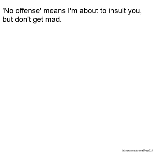 'No offense' means I'm about to insult you, but don't get mad.