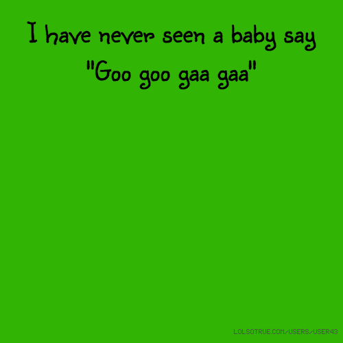 "I have never seen a baby say ""Goo goo gaa gaa"""