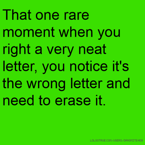 That one rare moment when you right a very neat letter, you notice it's the wrong letter and need to erase it.