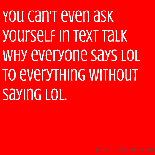 You can't even ask yourself in text talk why everyone says lol to everything without saying lol.