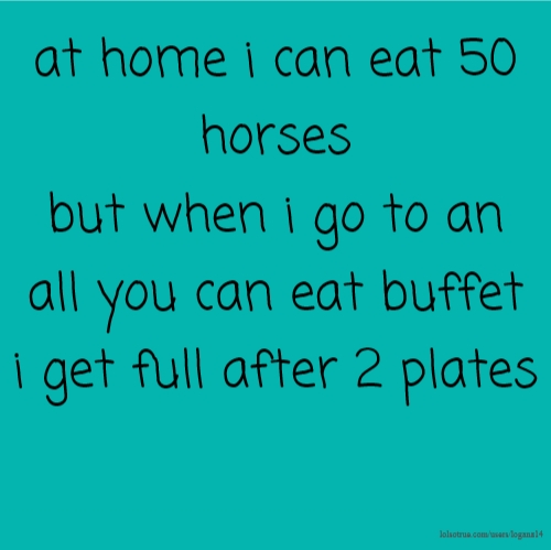 at home i can eat 50 horses but when i go to an all you can eat buffet i get full after 2 plates