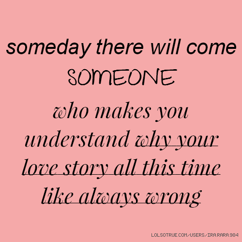 someday there will come SOMEONE who makes you understand why your love story all this time like always wrong