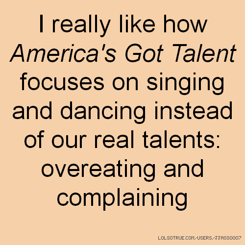 I really like how America's Got Talent focuses on singing and dancing instead of our real talents: overeating and complaining