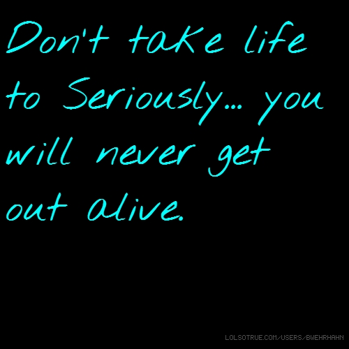 Don't take life to Seriously... you will never get out alive.