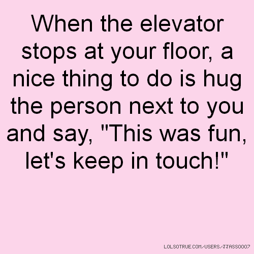 "When the elevator stops at your floor, a nice thing to do is hug the person next to you and say, ""This was fun, let's keep in touch!"""