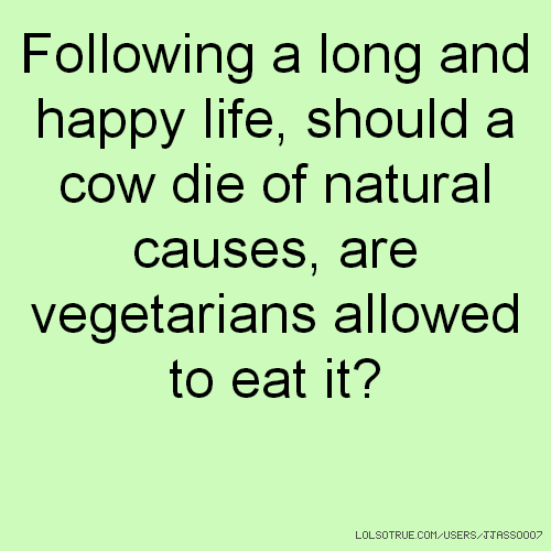 Following a long and happy life, should a cow die of natural causes, are vegetarians allowed to eat it?