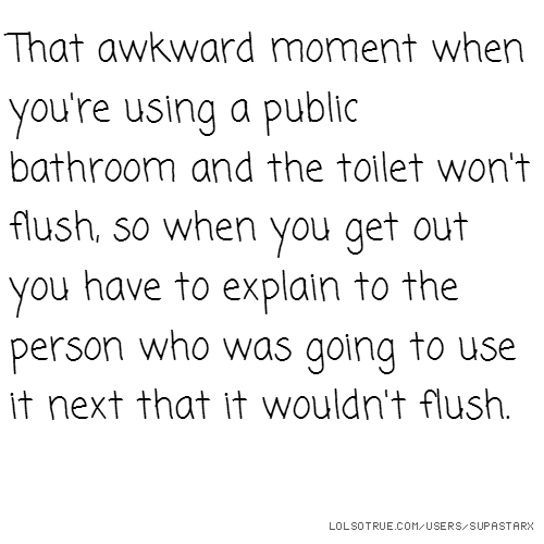 That awkward moment when you're using a public bathroom and the toilet won't flush, so when you get out you have to explain to the person who was going to use it next that it wouldn't flush.