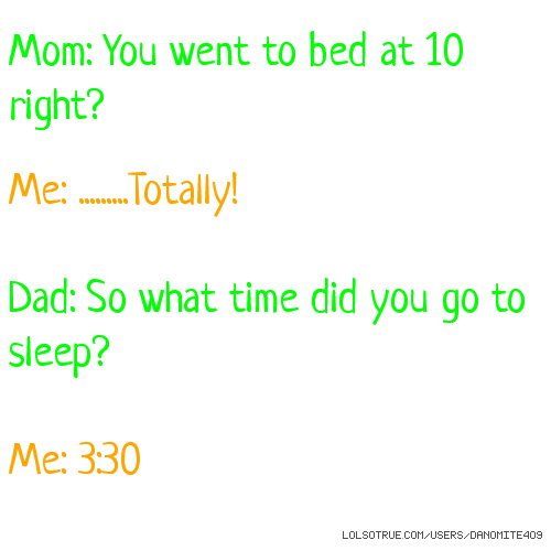 Mom: You went to bed at 10 right? Me: .........Totally! Dad: So what time did you go to sleep? Me: 3:30