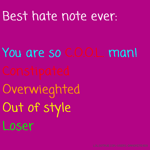 Best hate note ever: You are so C.O.O.L. man! Constipated Overwieghted Out of style Loser