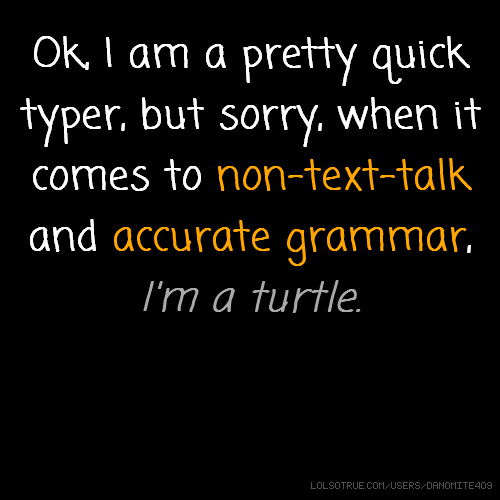 Ok, I am a pretty quick typer, but sorry, when it comes to non-text-talk and accurate grammar, I'm a turtle.