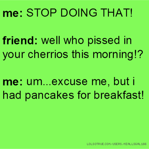 me: STOP DOING THAT! friend: well who pissed in your cherrios this morning!? me: um...excuse me, but i had pancakes for breakfast!