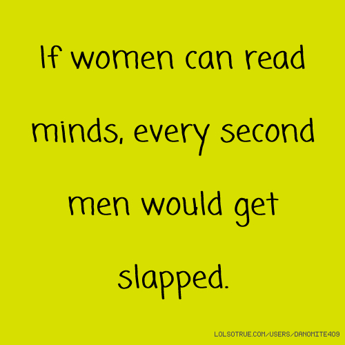 If women can read minds, every second men would get slapped.