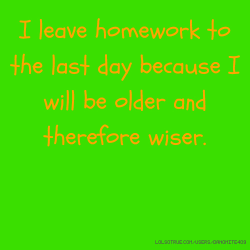 I leave homework to the last day because I will be older and therefore wiser.