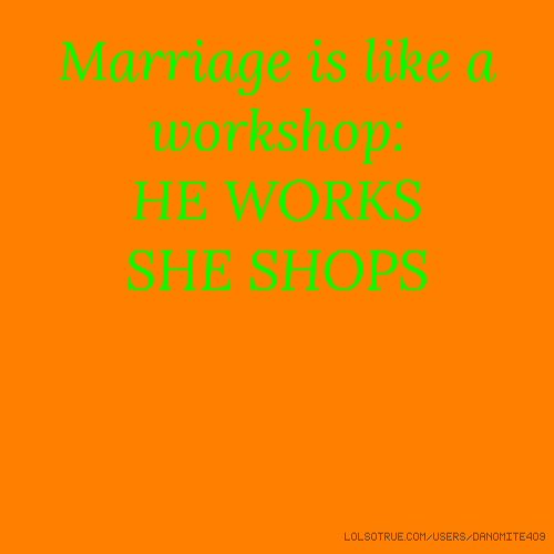Marriage is like a workshop: HE WORKS SHE SHOPS