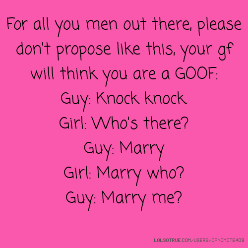 For all you men out there, please don't propose like this, your gf will think you are a GOOF: Guy: Knock knock. Girl: Who's there? Guy: Marry Girl: Marry who? Guy: Marry me?