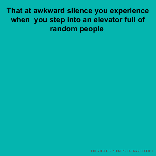 That at awkward silence you experience when you step into an elevator full of random people