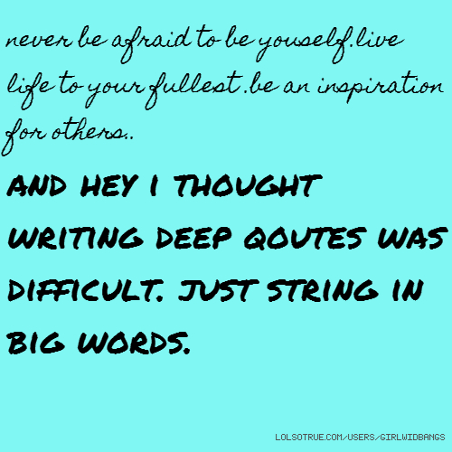 never be afraid to be youself.live life to your fullest .be an inspiration for others.. and hey i thought writing deep qoutes was difficult. just string in big words.