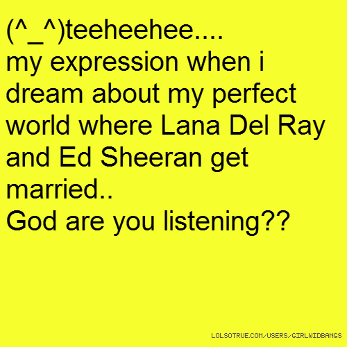 (^_^)teeheehee.... my expression when i dream about my perfect world where Lana Del Ray and Ed Sheeran get married.. God are you listening??