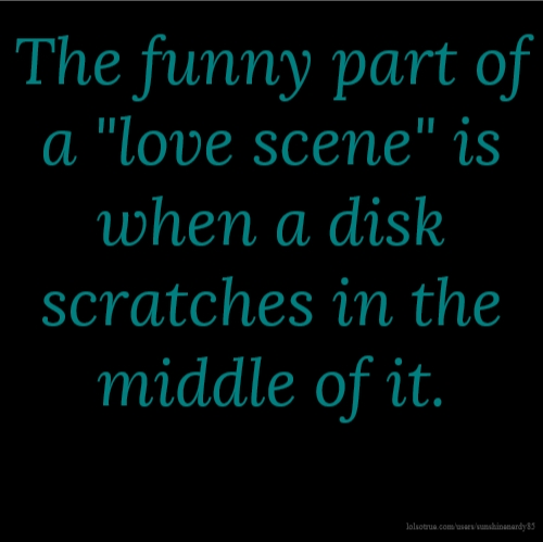 "The funny part of a ""love scene"" is when a disk scratches in the middle of it."