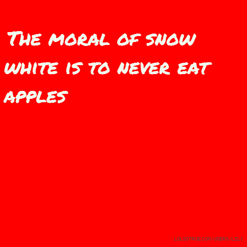 The moral of snow white is to never eat apples