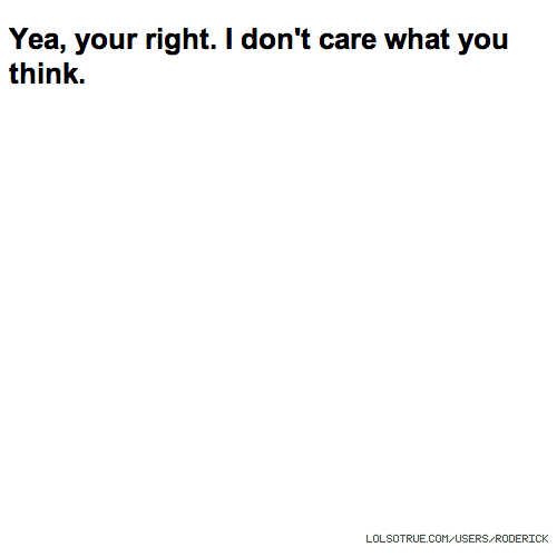 Yea, your right. I don't care what you think.