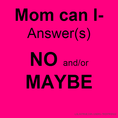 Mom can I- Answer(s) NO and/or MAYBE