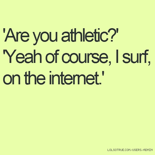 'Are you athletic?' 'Yeah of course, I surf, on the internet.'
