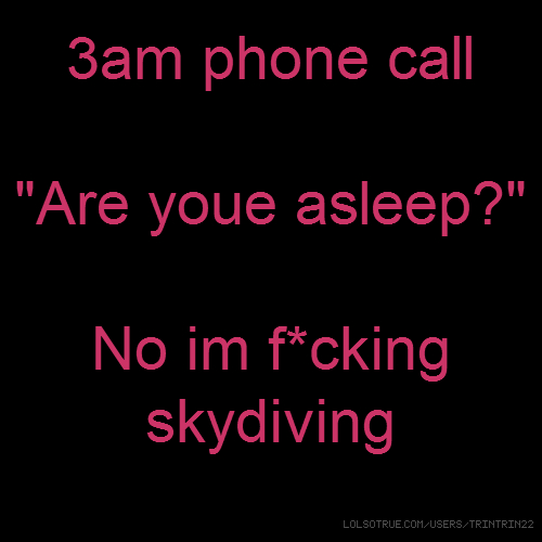 "3am phone call ""Are youe asleep?"" No im f*cking skydiving"