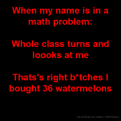 When my name is in a math problem: Whole class turns and loooks at me Thats's right b*tches I bought 36 watermelons ight