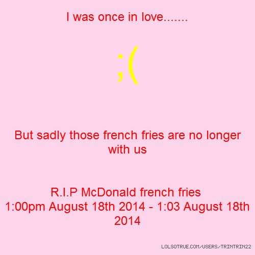I was once in love....... ;( But sadly those french fries are no longer with us R.I.P McDonald french fries 1:00pm August 18th 2014 - 1:03 August 18th 2014