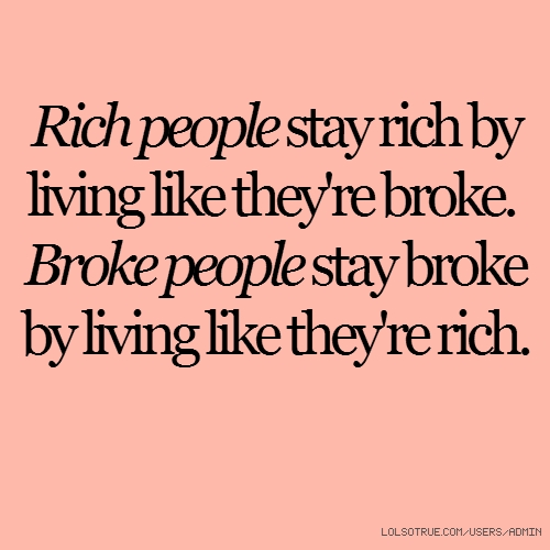 Rich people stay rich by living like they're broke. Broke people stay broke by living like they're rich.