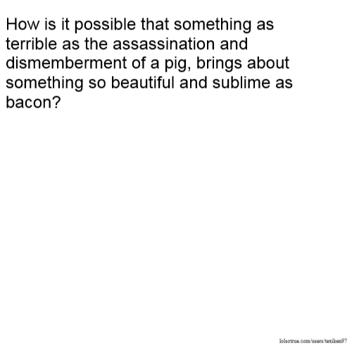 How is it possible that something as terrible as the assassination and dismemberment of a pig, brings about something so beautiful and sublime as bacon?