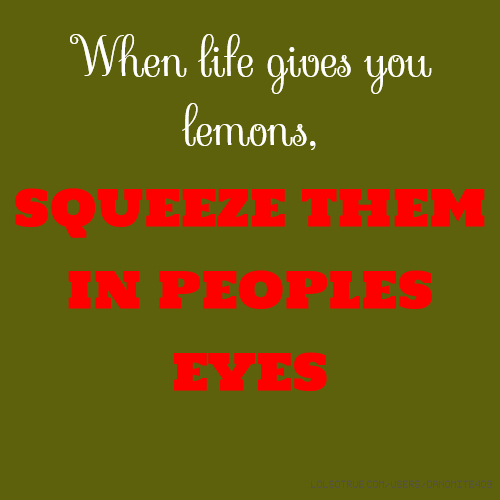 When life gives you lemons, SQUEEZE THEM IN PEOPLES EYES